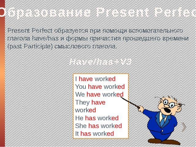 Образование Present Perfect Present Perfect образуется при помощи вспомогател...