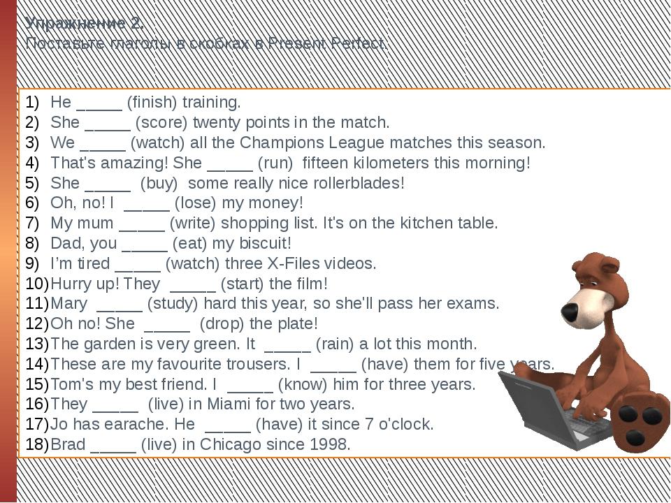 Упражнение 2. Поставьте глаголы в скобках в Present Perfect. He _____ (finish...