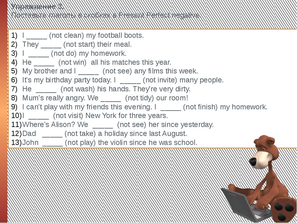 Упражнение 3. Поставьте глаголы в скобках в Present Perfect negative. I _____...