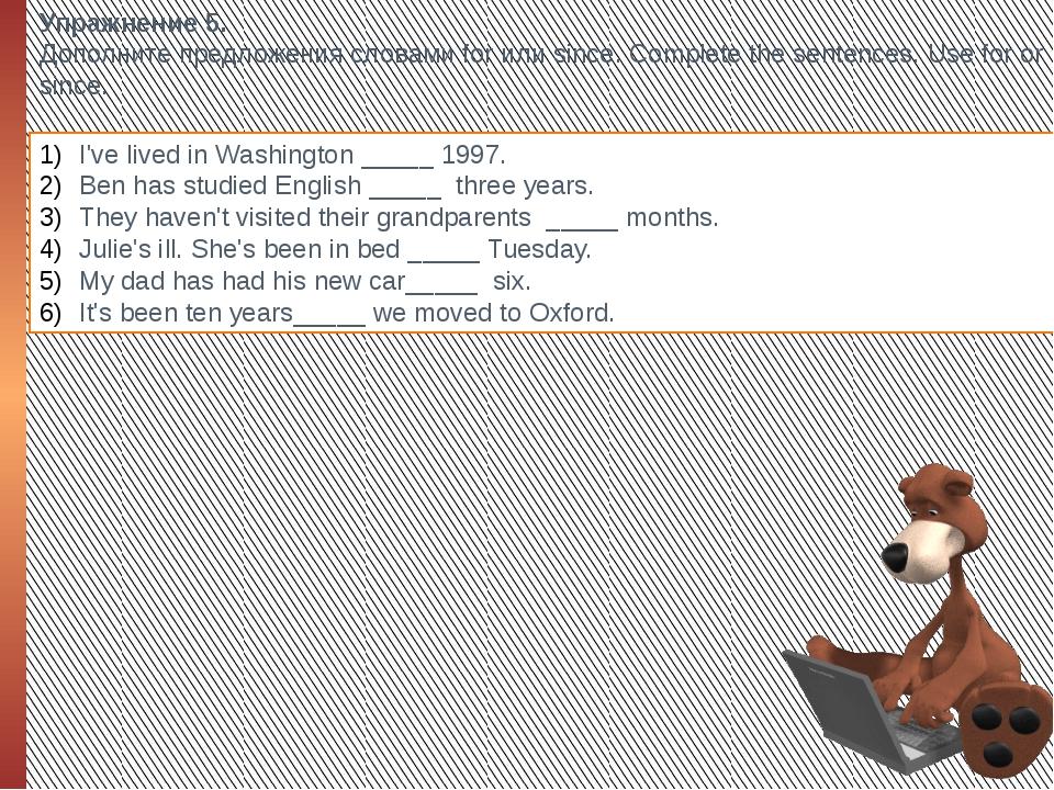 Упражнение 5. Дополните предложения словами for или since. Complete the sente...