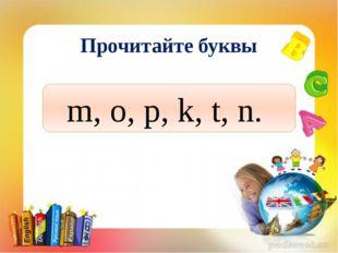 Прочитайте буквы m, o, p, k, t, n.