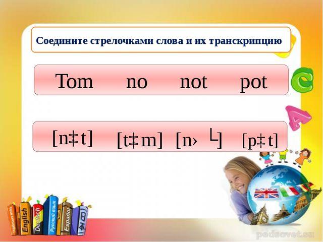 Соедините стрелочками слова и их транскрипцию Тоm no not pot [tɒm] [nəʊ] [nɒ...