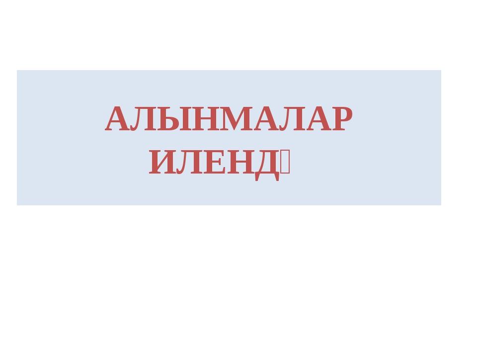 АЛЫНМАЛАР ИЛЕНДӘ