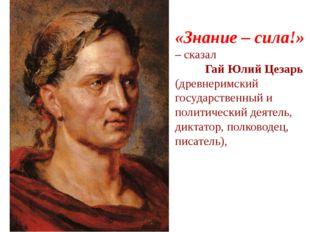 «Знание – сила!» – сказал Гай Юлий Цезарь (древнеримский государственный и п
