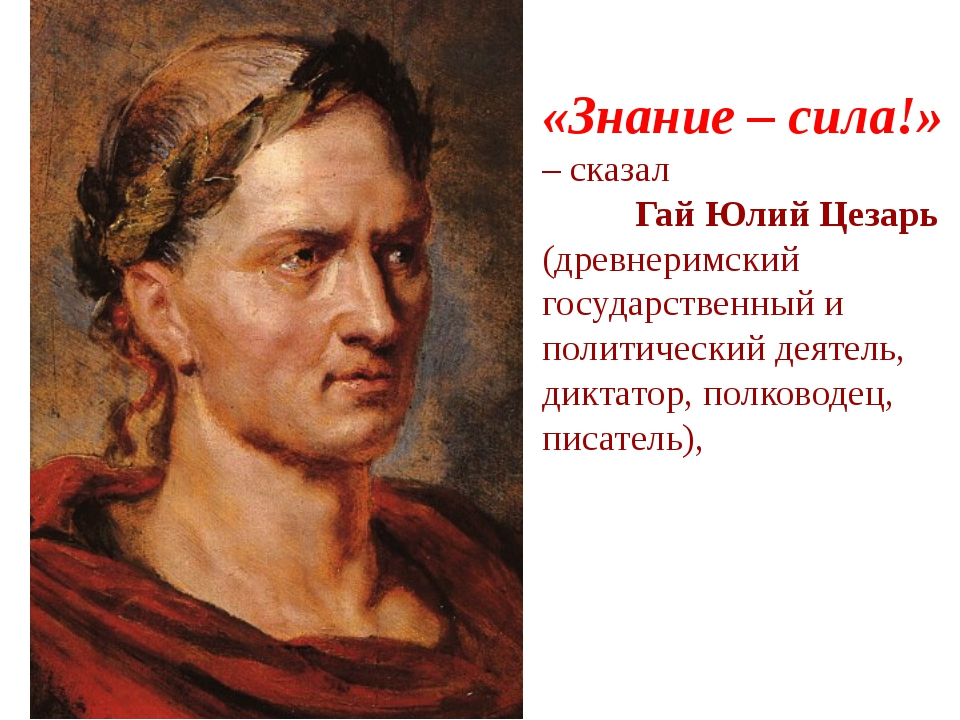 «Знание – сила!» – сказал Гай Юлий Цезарь (древнеримский государственный и п...