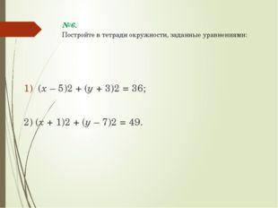 №6. Постройте в тетради окружности, заданные уравнениями: (х – 5)2 + (у + 3)2