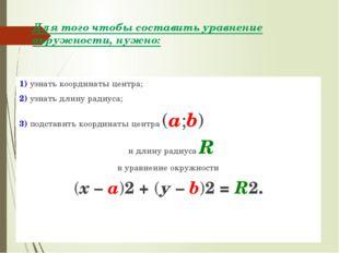 Для того чтобы составить уравнение окружности, нужно: 1) узнать координаты це