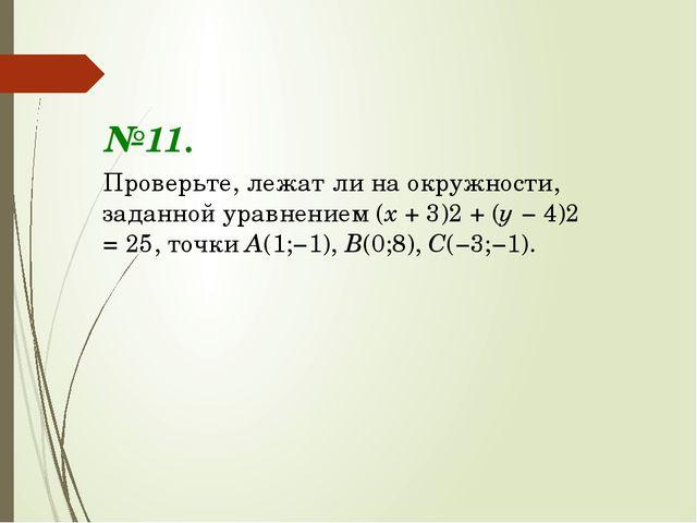 №11. Проверьте, лежат ли на окружности, заданной уравнением (х + 3)2 + (у − 4...