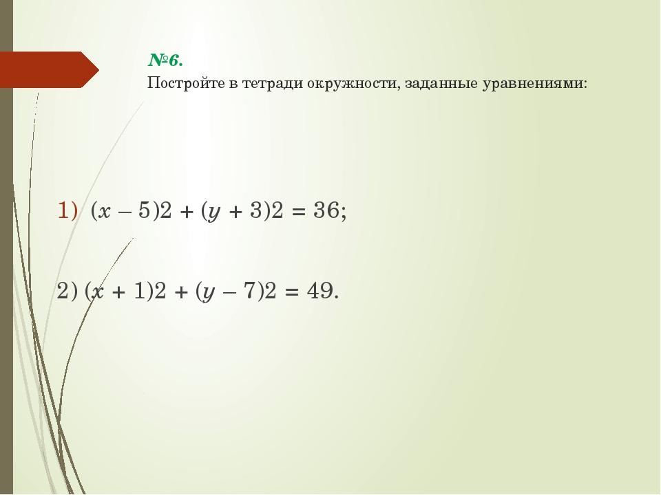 №6. Постройте в тетради окружности, заданные уравнениями: (х – 5)2 + (у + 3)2...