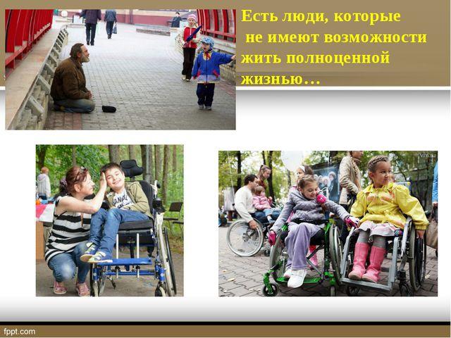 Есть люди, которые не имеют возможности жить полноценной жизнью…