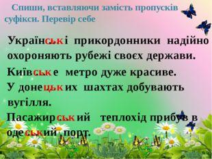 Спиши, вставляючи замість пропусків суфікси. Перевір себе Україн … ськ і при