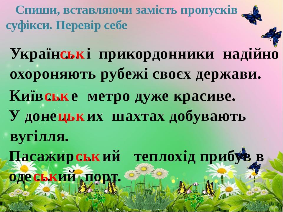 Спиши, вставляючи замість пропусків суфікси. Перевір себе Україн … ськ і при...