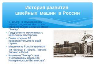 История развития швейных машин в России В 1900 г. в подмосковном городе Подол