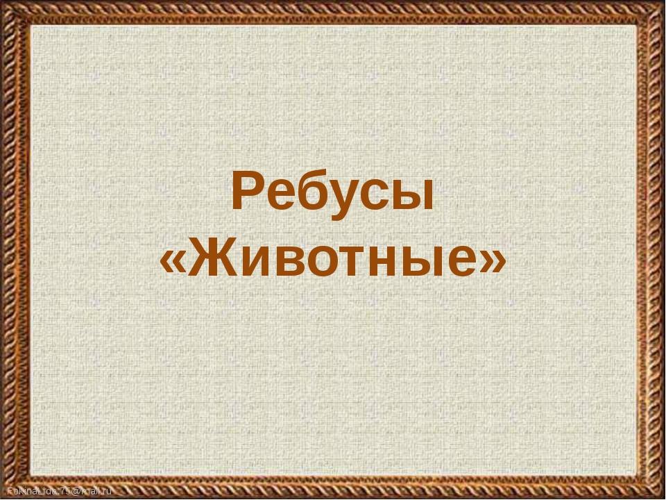 Ребусы «Животные» FokinaLida.75@mail.ru