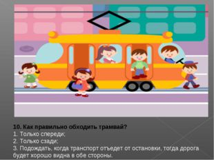 10. Как правильно обходить трамвай? 1. Только спереди; 2. Только сзади; 3. П
