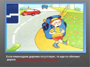 Если пешеходная дорожка отсутствует, то иди по обочине дороги навстречу движ