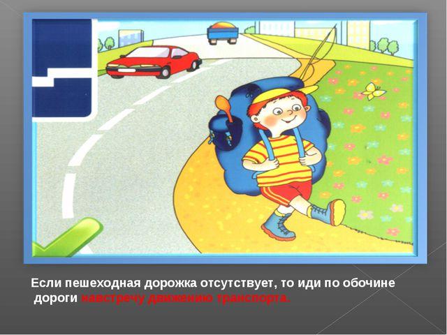 Если пешеходная дорожка отсутствует, то иди по обочине дороги навстречу движ...