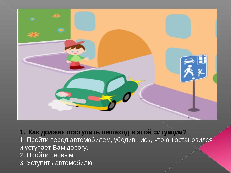 1. Как должен поступить пешеход в этой ситуации? 1. Пройти перед автомобилем...