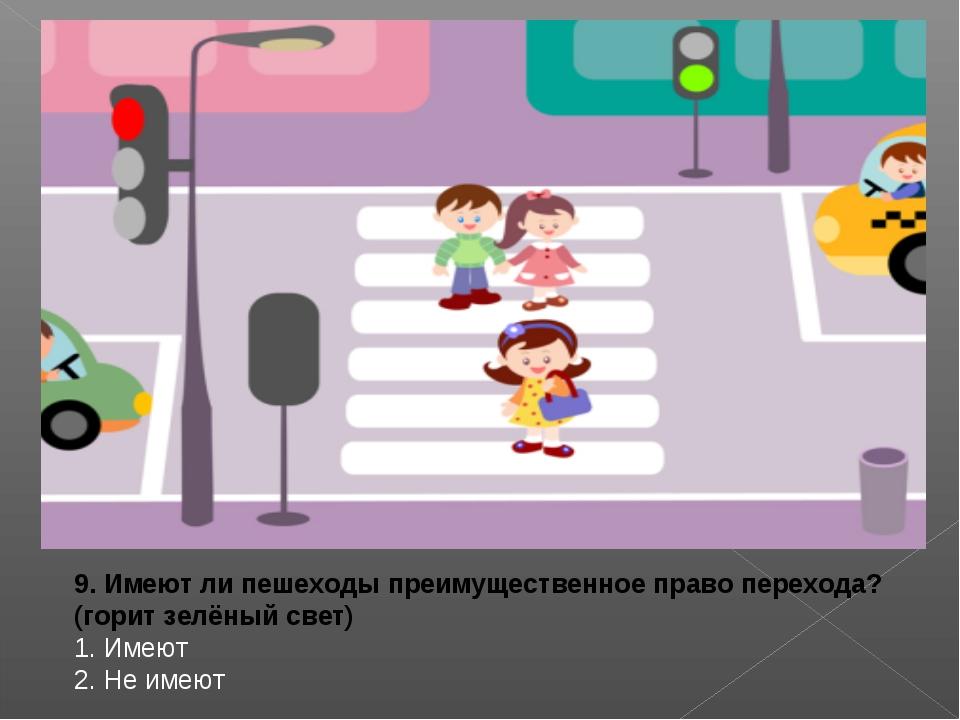 9. Имеют ли пешеходы преимущественное право перехода? (горит зелёный свет) 1...