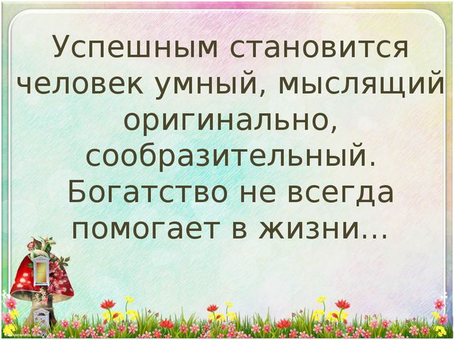 Успешным становится человек умный, мыслящий оригинально, сообразительный. Бог...