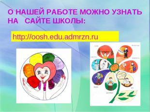 О НАШЕЙ РАБОТЕ МОЖНО УЗНАТЬ НА САЙТЕ ШКОЛЫ: http://oosh.edu.admrzn.ru
