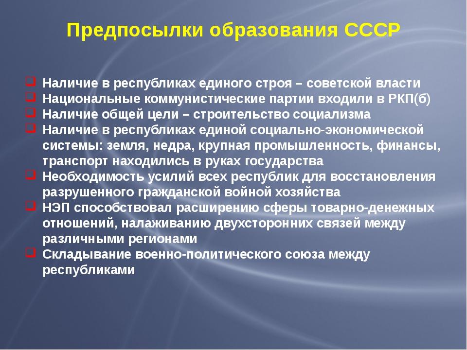 Предпосылки образования СССР Наличие в республиках единого строя – советской...