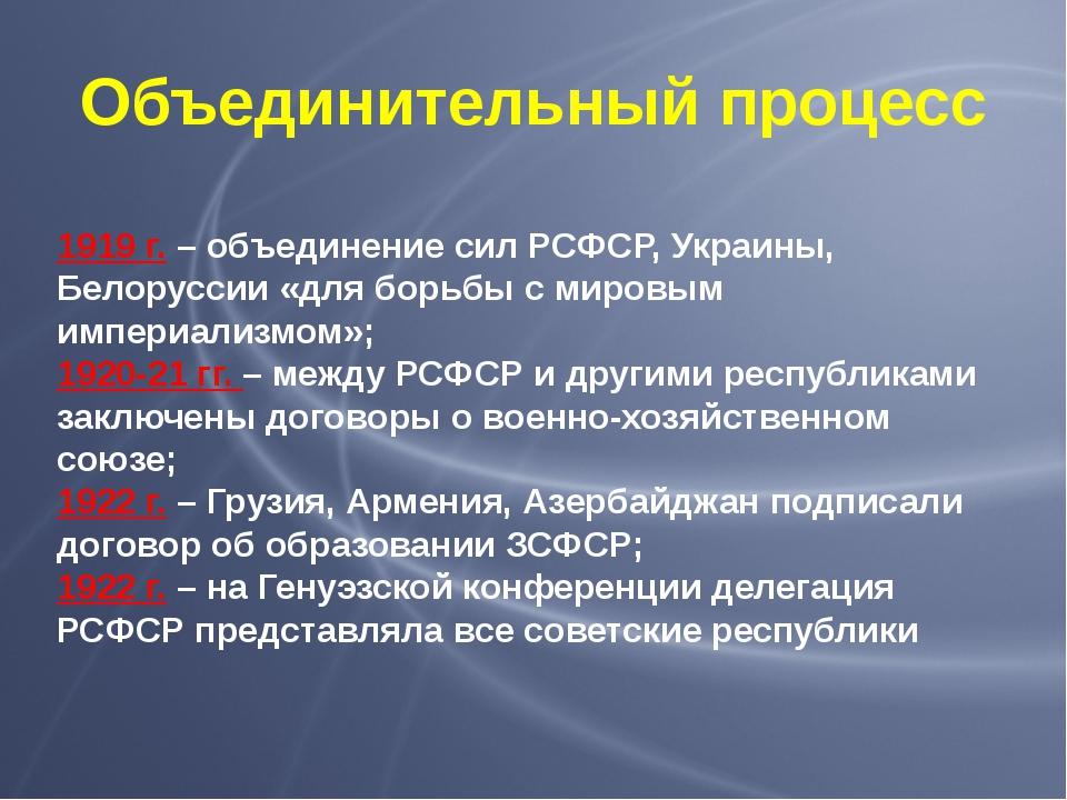 Объединительный процесс 1919 г. – объединение сил РСФСР, Украины, Белоруссии...