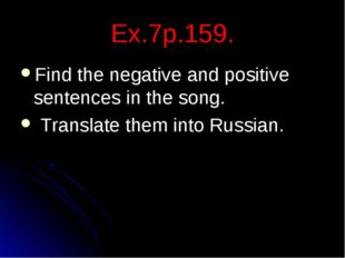 Ex.7p.159. Find the negative and positive sentences in the song. Translate th