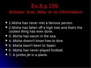 Ex.8.p.159. Answer: true, false or no information. 1.Misha has never met a fa