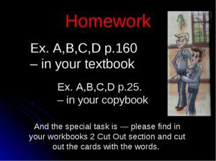Homework Ex. A,B,C,D p.160 – in your textbook Ex. A,B,C,D p.25. – in your cop