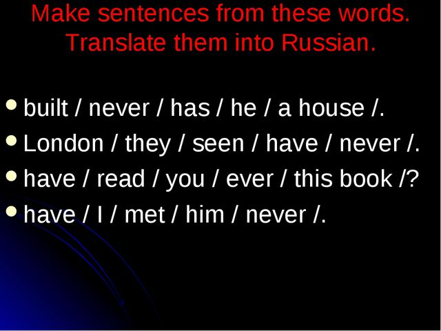 Make sentences from these words. Translate them into Russian. built / never /...