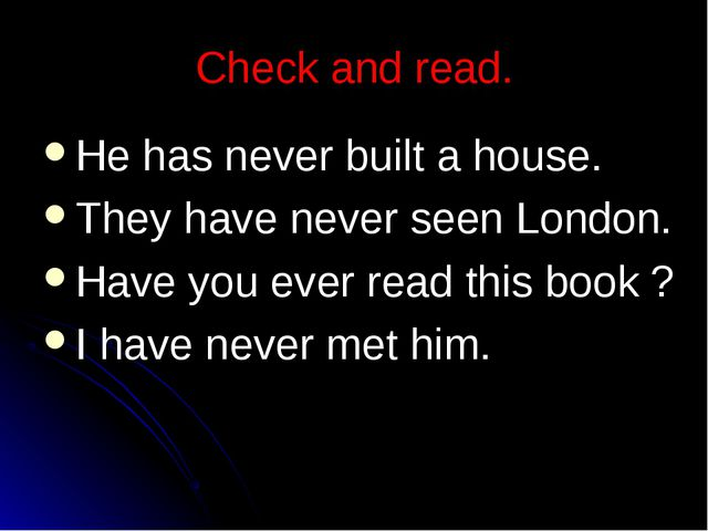 Check and read. He has never built a house. They have never seen London. Have...