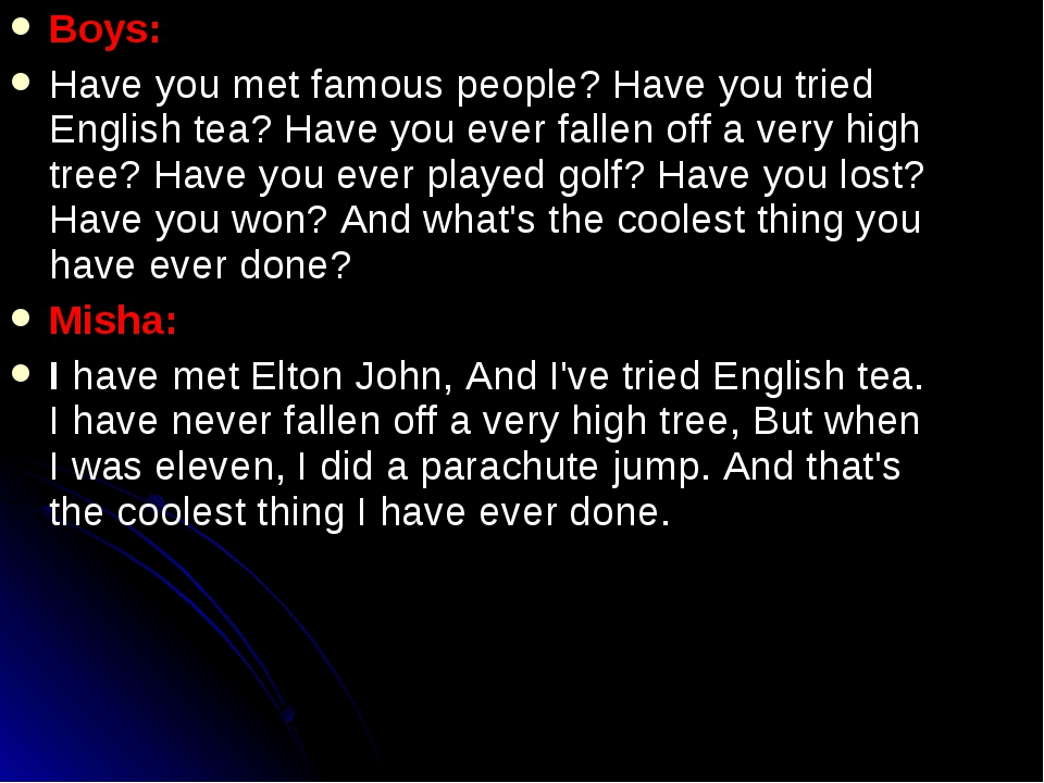 Boys: Have you met famous people? Have you tried English tea? Have you ever f...