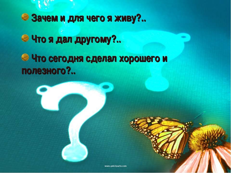 Зачем и для чего я живу?.. Что я дал другому?.. Что сегодня сделал хорошего...