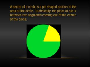 A sector of a circle is a pie shaped portion of the area of the circle. Techn