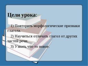 Цели урока: 1) Повторить морфологические признаки глагола. 2) Научиться отли