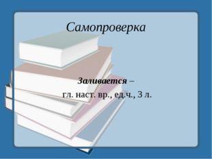 Самопроверка Заливается – гл. наст. вр., ед.ч., 3 л.