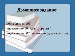 Домашнее задание: повторить п. 106; упражнение 604 (для 1 группы), упражнение