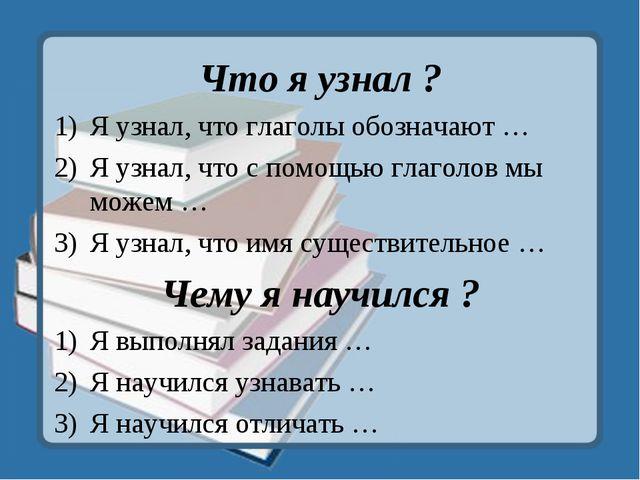 Что я узнал ? Я узнал, что глаголы обозначают … Я узнал, что с помощью глагол...