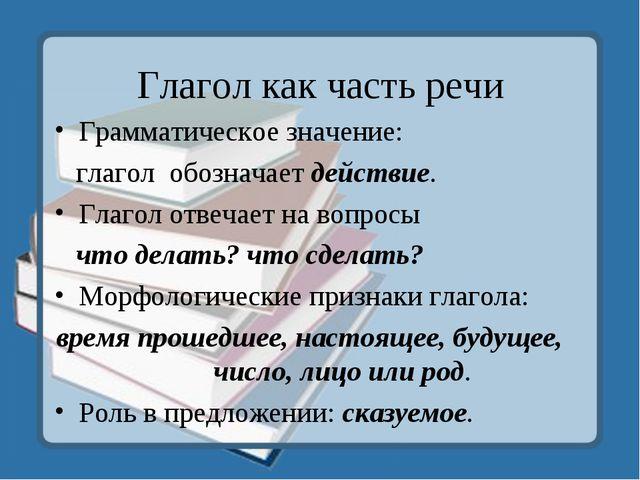 Глагол как часть речи Грамматическое значение: глагол обозначает действие. Гл...