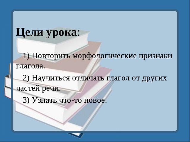 Цели урока: 1) Повторить морфологические признаки глагола. 2) Научиться отли...
