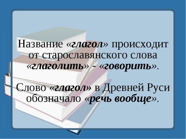 Название «глагол» происходит от старославянского слова «глаголить» - «говорит...