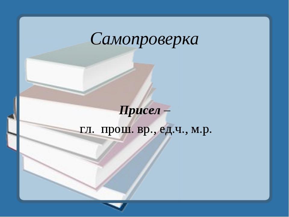 Самопроверка Присел – гл. прош. вр., ед.ч., м.р.