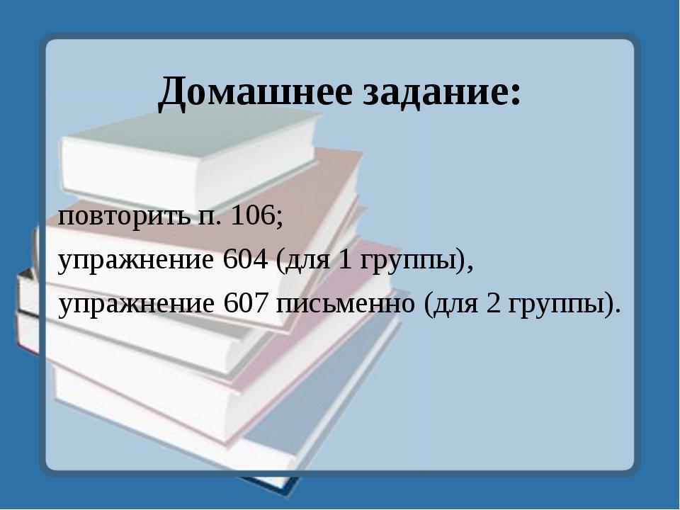 Домашнее задание: повторить п. 106; упражнение 604 (для 1 группы), упражнение...