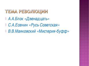 А.А.Блок «Двенадцать» С.А.Есенин «Русь Советская» В.В.Маяковский «Мистерия-бу