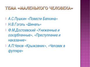 А.С.Пушкин «Повести Белкина» Н.В.Гоголь «Шинель» Ф.М.Достоевский «Униженные и
