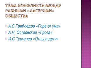 А.С.Грибоедов «Горе от ума» А.Н. Островский «Гроза» И.С.Тургенев «Отцы и дети»