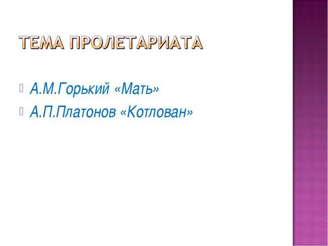 А.М.Горький «Мать» А.П.Платонов «Котлован»