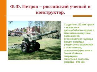 Ф.Ф. Петров – российский ученый и конструктор. Создатель 152-мм пушки – мощно