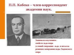 П.П. Кобеко – член-корреспондент академии наук. Занимался изучением : свойств
